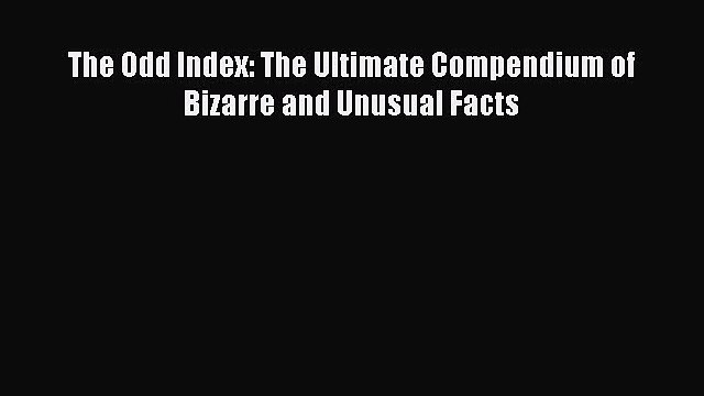 Read The Odd Index: The Ultimate Compendium of Bizarre and Unusual Facts Ebook Free