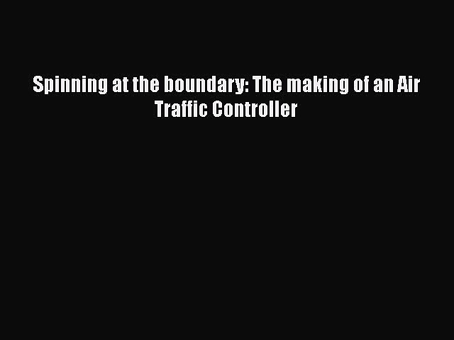 PDF Spinning at the boundary: The making of an Air Traffic Controller Free Books
