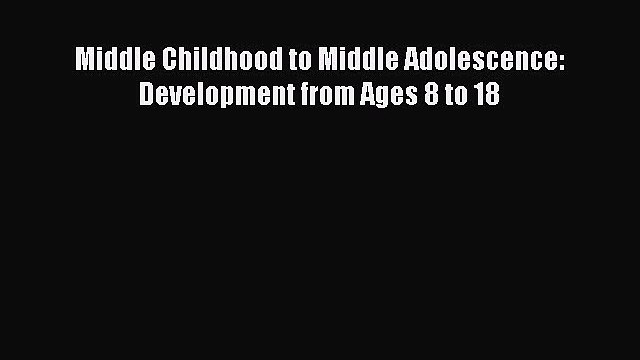 Read Middle Childhood to Middle Adolescence: Development from Ages 8 to 18 PDF