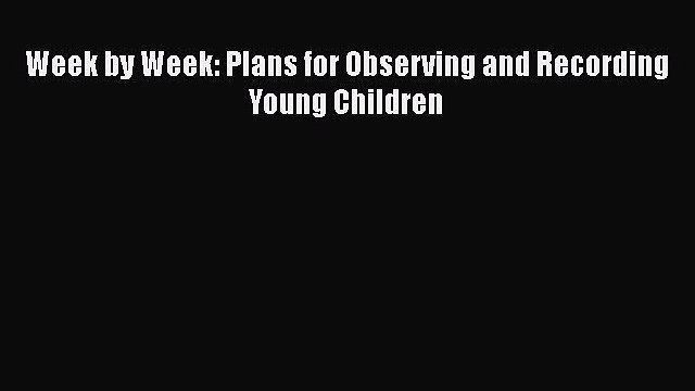 Read Week by Week: Plans for Observing and Recording Young Children Ebook
