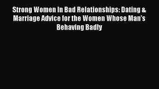 Read Strong Women In Bad Relationships: Dating & Marriage Advice for the Women Whose Man's