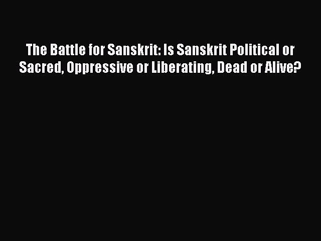 Download The Battle for Sanskrit: Is Sanskrit Political or Sacred Oppressive or Liberating