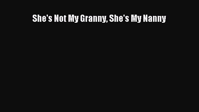 [Download] She's Not My Granny She's My Nanny# [Download] Full Ebook