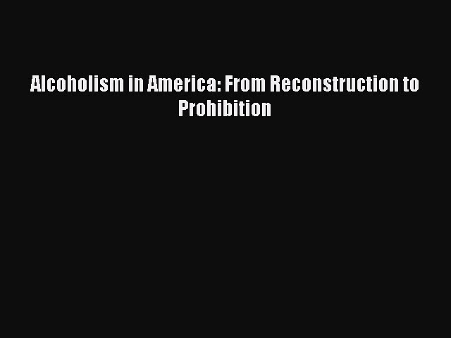 [PDF] Alcoholism in America: From Reconstruction to Prohibition [Download] Full Ebook