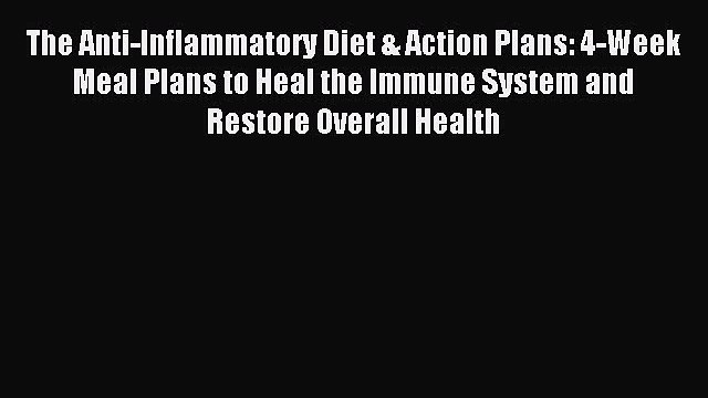 [Download PDF] The Anti-Inflammatory Diet & Action Plans: 4-Week Meal Plans to Heal the Immune