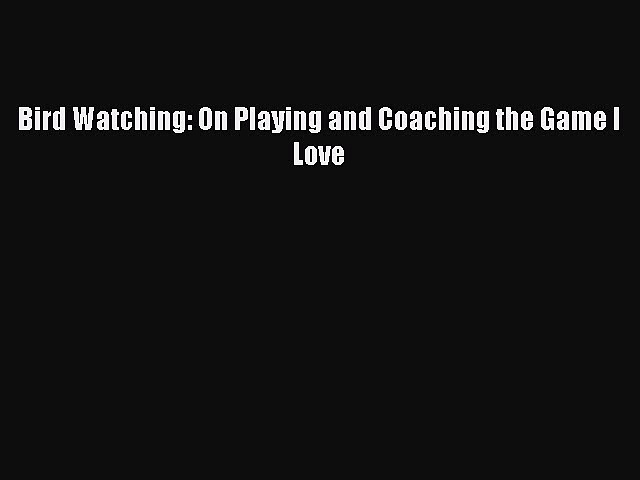 Download Bird Watching: On Playing and Coaching the Game I Love PDF Online