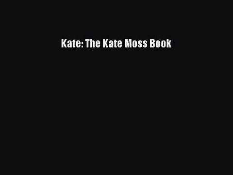 Kate: The Kate Moss BookDownload Kate: The Kate Moss Book Free Books
