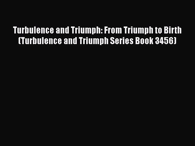 [PDF] Turbulence and Triumph: From Triumph to Birth (Turbulence and Triumph Series Book 3456)