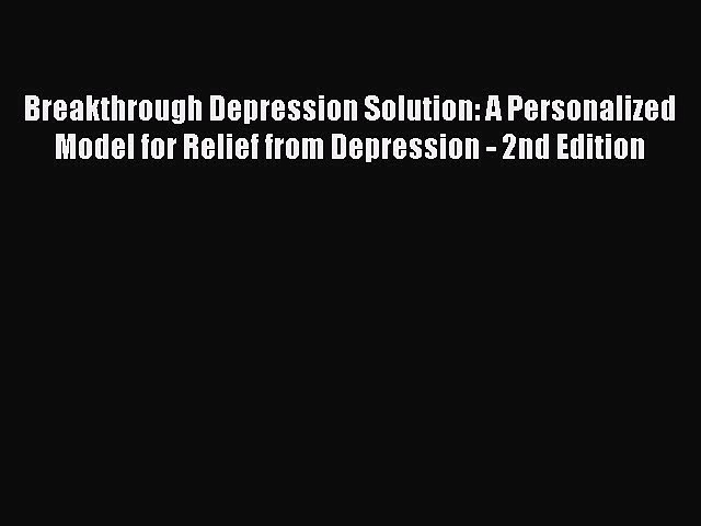 Read Breakthrough Depression Solution: A Personalized Model for Relief from Depression – 2nd