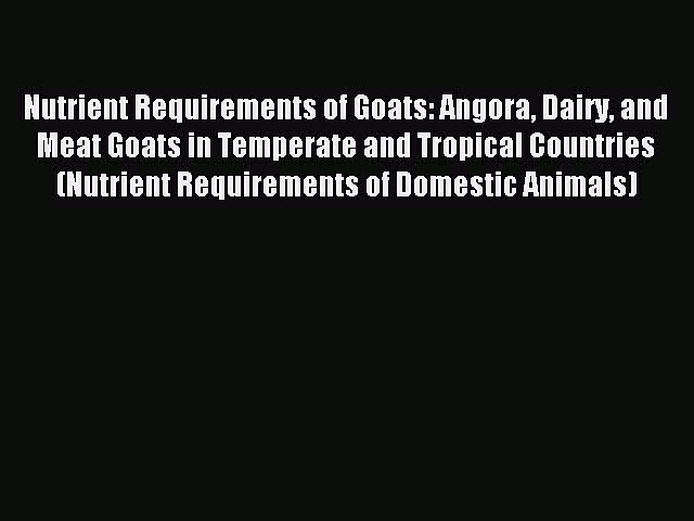 Read Nutrient Requirements of Goats: Angora Dairy and Meat Goats in Temperate and Tropical