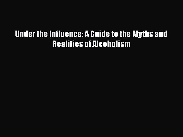 PDF Under the Influence: A Guide to the Myths and Realities of Alcoholism Free Books