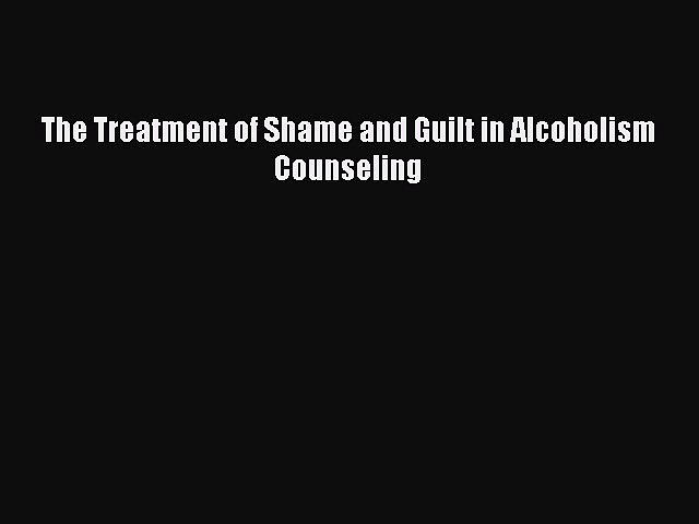 PDF The Treatment of Shame and Guilt in Alcoholism Counseling  EBook
