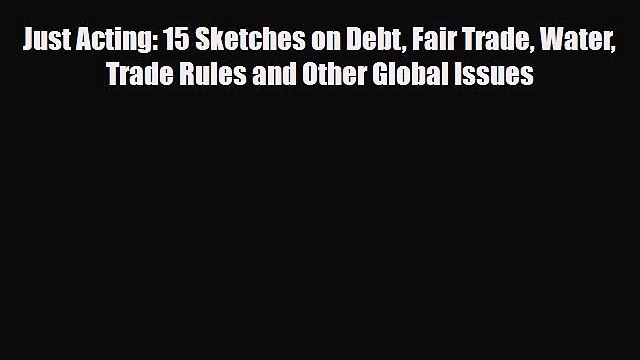 Read Just Acting: 15 Sketches on Debt Fair Trade Water Trade Rules and Other Global Issues