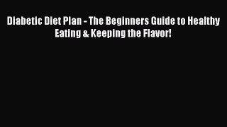 Read Diabetic Diet Plan - The Beginners Guide to Healthy Eating & Keeping the Flavor! Ebook