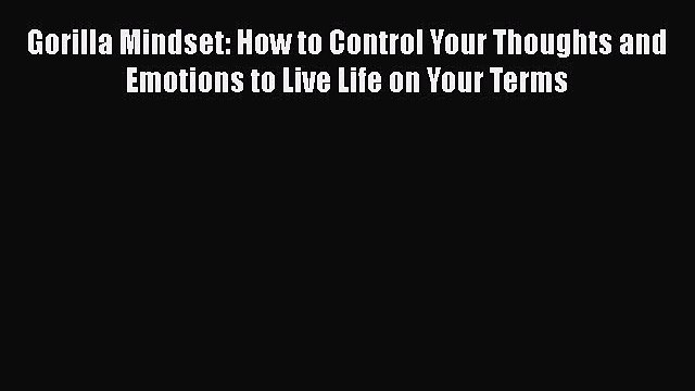 Download Gorilla Mindset: How to Control Your Thoughts and Emotions to Live Life on Your Terms
