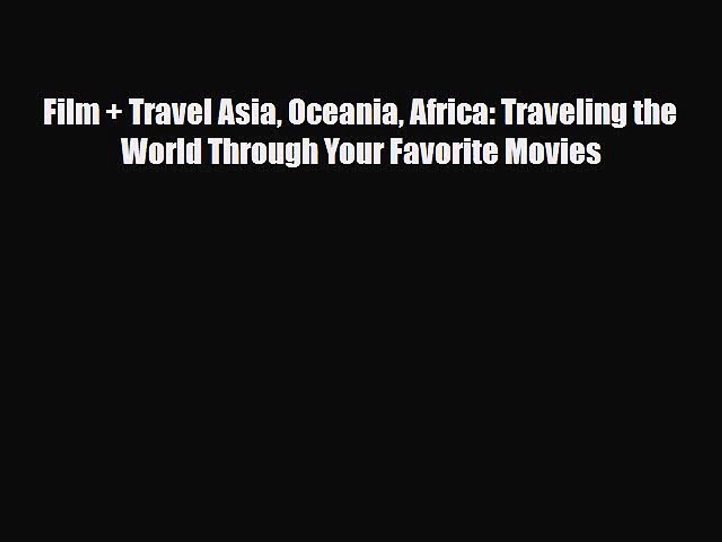 [PDF] Film + Travel Asia Oceania Africa: Traveling the World Through Your Favorite Movies [Download]