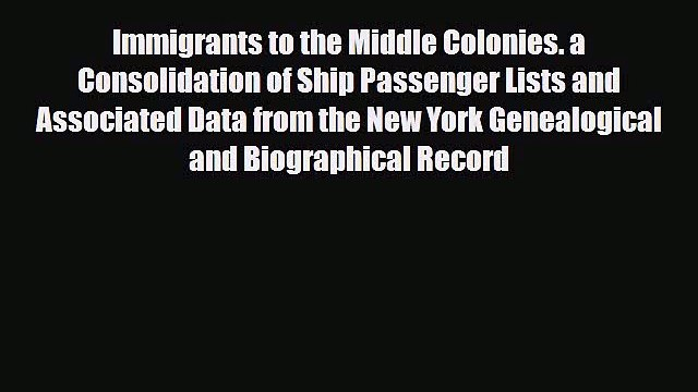 [PDF] Immigrants to the Middle Colonies. a Consolidation of Ship Passenger Lists and Associated