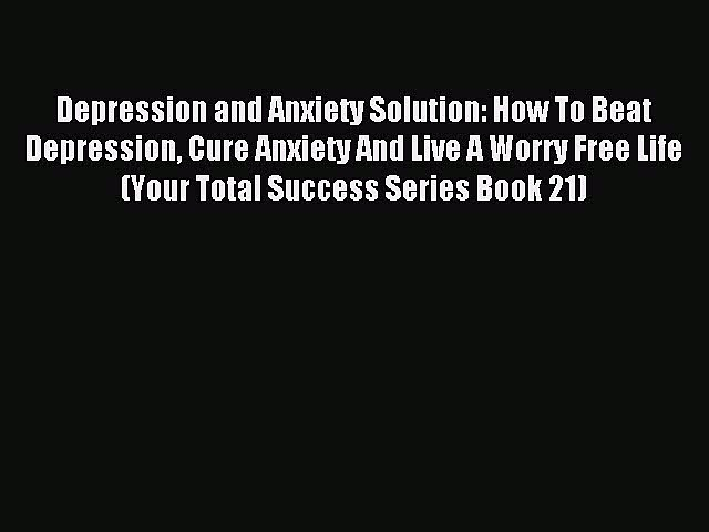 Read Depression and Anxiety Solution: How To Beat Depression Cure Anxiety And Live A Worry