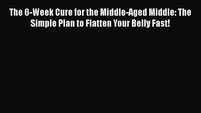 PDF The 6-Week Cure for the Middle-Aged Middle: The Simple Plan to Flatten Your Belly Fast!