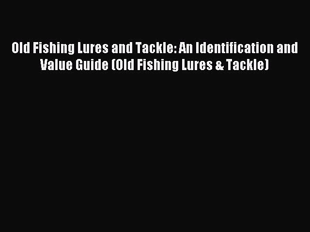 Read Old Fishing Lures and Tackle: An Identification and Value Guide (Old Fishing Lures & Tackle)