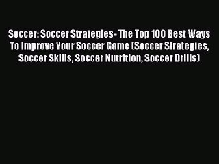 read soccer soccer strategies the top 100 best ways to improve your soccer game soccer strategies