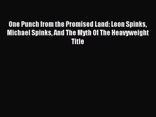 Read One Punch from the Promised Land: Leon Spinks Michael Spinks And The Myth Of The Heavyweight