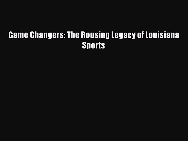 Read Game Changers: The Rousing Legacy of Louisiana Sports Ebook Free