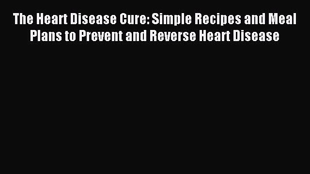 Read The Heart Disease Cure: Simple Recipes and Meal Plans to Prevent and Reverse Heart Disease