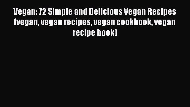 Read Vegan: 72 Simple and Delicious Vegan Recipes (vegan vegan recipes vegan cookbook vegan