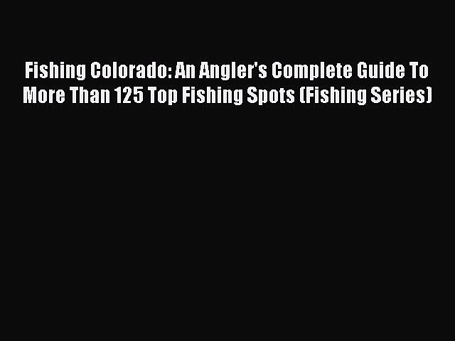 Read Fishing Colorado: An Angler's Complete Guide To More Than 125 Top Fishing Spots (Fishing