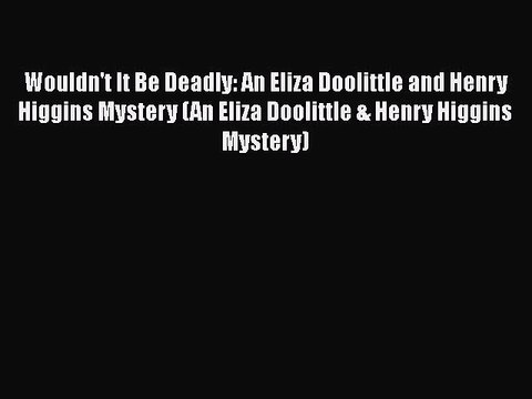 Download Wouldn't It Be Deadly: An Eliza Doolittle and Henry Higgins Mystery (An Eliza Doolittle