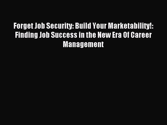 Read Forget Job Security: Build Your Marketability!: Finding Job Success in the New Era Of