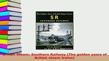 Download  British Steam Southern Railway The golden years of British steam trains Read Online