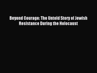 Download Beyond Courage: The Untold Story of Jewish Resistance During the Holocaust PDF Free