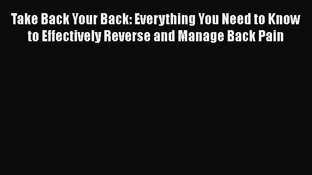 Read Take Back Your Back: Everything You Need to Know to Effectively Reverse and Manage Back