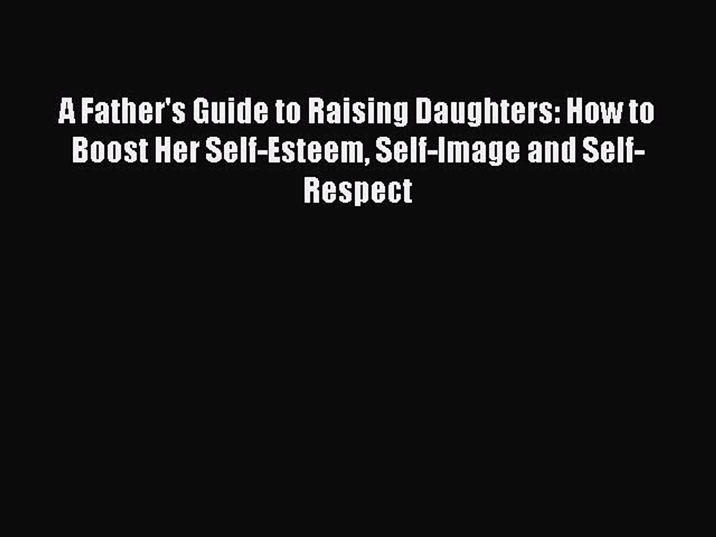 Download A Father's Guide to Raising Daughters: How to Boost Her Self-Esteem Self-Image and