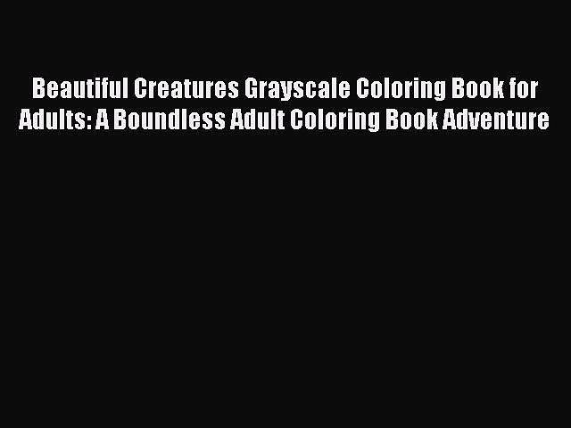 Read Beautiful Creatures Grayscale Coloring Book for Adults: A Boundless Adult Coloring Book