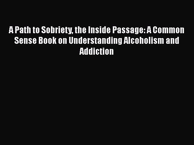 Read A Path to Sobriety the Inside Passage: A Common Sense Book on Understanding Alcoholism