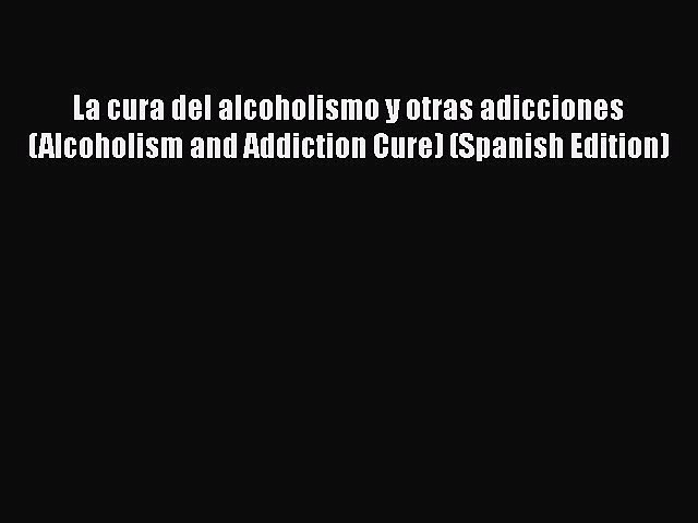 Read La cura del alcoholismo y otras adicciones (Alcoholism and Addiction Cure) (Spanish Edition)