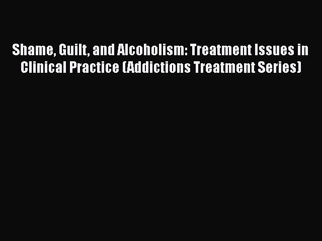 Read Shame Guilt and Alcoholism: Treatment Issues in Clinical Practice (Addictions Treatment