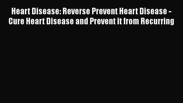 Read Heart Disease: Reverse Prevent Heart Disease - Cure Heart Disease and Prevent it from