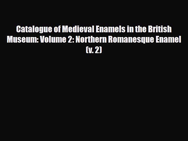Read Catalogue of Medieval Enamels in the British Museum: Volume 2: Northern Romanesque Enamel