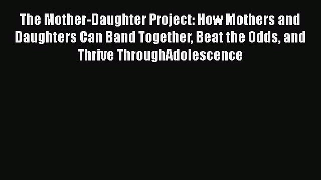 Download The Mother-Daughter Project: How Mothers and Daughters Can Band Together Beat the