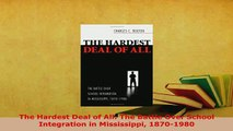 PDF  The Hardest Deal of All The Battle Over School Integration in Mississippi 18701980 Read Online