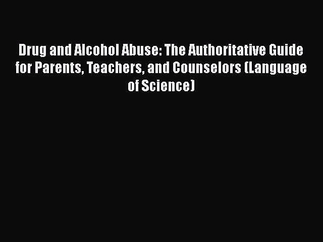 Read Drug and Alcohol Abuse: The Authoritative Guide for Parents Teachers and Counselors (Language