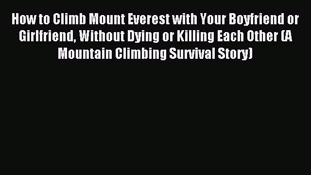[Download PDF] How to Climb Mount Everest with Your Boyfriend or Girlfriend Without Dying or
