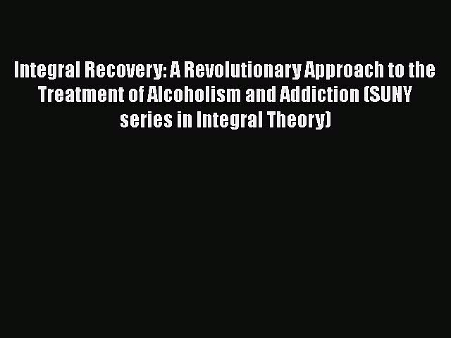Read Integral Recovery: A Revolutionary Approach to the Treatment of Alcoholism and Addiction