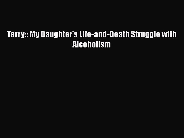 Read Terry:: My Daughter's Life-and-Death Struggle with Alcoholism Ebook
