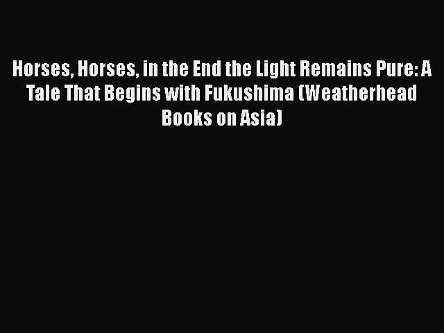 Download Horses Horses in the End the Light Remains Pure: A Tale That Begins with Fukushima