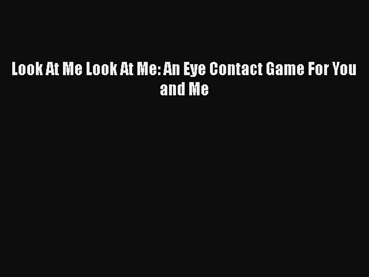 Download Look At Me Look At Me: An Eye Contact Game For You and Me  Read Online